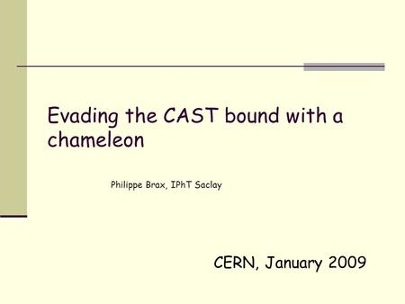 CERN, January 2009 Evading the CAST bound with a chameleon Philippe Brax, IPhT Saclay.