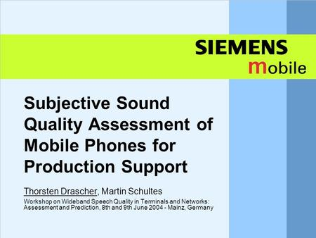 Subjective Sound Quality Assessment of Mobile Phones for Production Support Thorsten Drascher, Martin Schultes Workshop on Wideband Speech Quality in Terminals.
