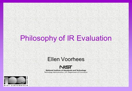 Philosophy of IR Evaluation Ellen Voorhees. NIST Evaluation: How well does system meet information need? System evaluation: how good are document rankings?