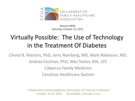 Virtually Possible: The Use of Technology in the Treatment Of Diabetes Cheryl B. Masters, PhD, Jerry Nymberg, MD, Mark Robinson, MD, Andrea Cochran, PhD,