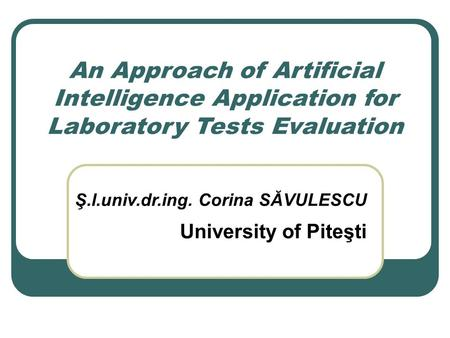 An Approach of Artificial Intelligence Application for Laboratory Tests Evaluation Ş.l.univ.dr.ing. Corina SĂVULESCU University of Piteşti.