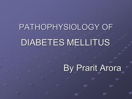 PATHOPHYSIOLOGY OF DIABETES MELLITUS By Prarit Arora By Prarit Arora.