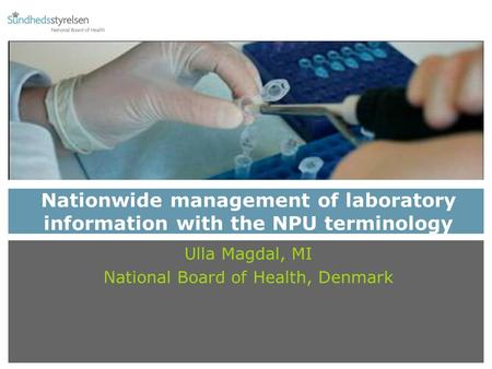 Nationwide management of laboratory information with the NPU terminology Ulla Magdal, MI National Board of Health, Denmark.