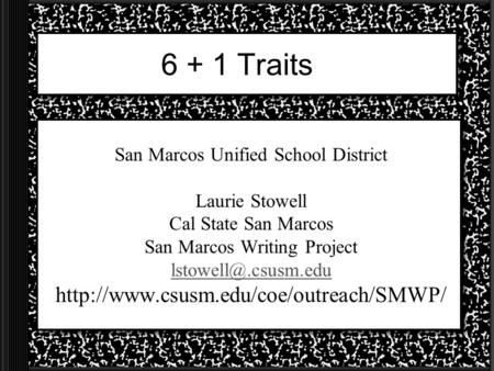 6 + 1 Traits San Marcos Unified School District Laurie Stowell Cal State San Marcos San Marcos Writing Project