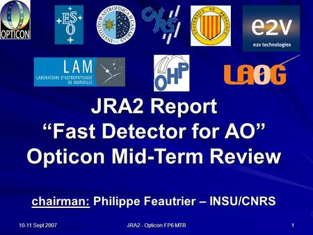 "10-11 Sept 2007 JRA2 - Opticon FP6 MTR 1 JRA2 Report ""Fast Detector for AO"" Opticon Mid-Term Review chairman: Philippe Feautrier – INSU/CNRS."