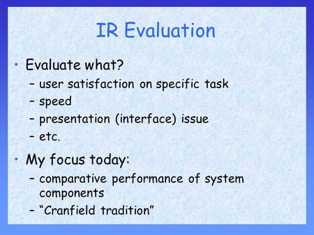 IR Evaluation Evaluate what? –user satisfaction on specific task –speed –presentation (interface) issue –etc. My focus today: –comparative performance.