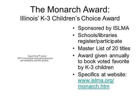 The Monarch Award: Illinois' K-3 Children's Choice Award Sponsored by ISLMA Schools/libraries register/participate Master List of 20 titles Award given.