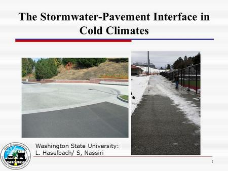 1 The Stormwater-Pavement Interface in Cold Climates Washington State University: L. Haselbach/ S, Nassiri.