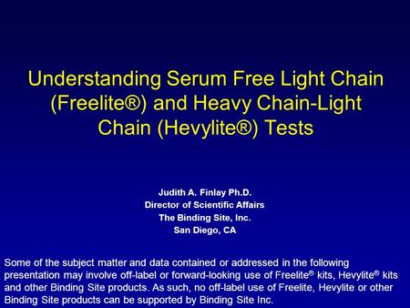 Understanding Serum Free Light Chain (Freelite®) and Heavy Chain-Light Chain (Hevylite®) Tests Judith A. Finlay Ph.D. Director of Scientific Affairs The.