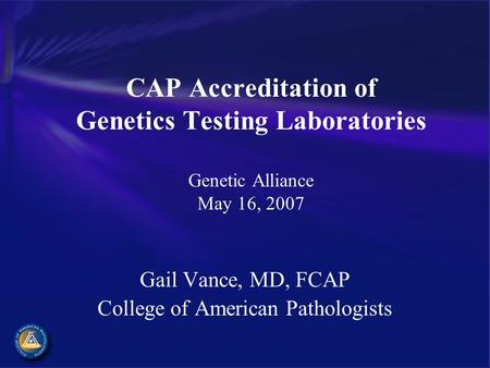 CAP Accreditation of Genetics Testing Laboratories Genetic Alliance May 16, 2007 Gail Vance, MD, FCAP College of American Pathologists.