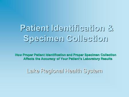Patient Identification & Specimen Collection How Proper Patient Identification and Proper Specimen Collection Affects the Accuracy of Your Patient's Laboratory.