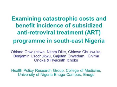 Examining catastrophic costs and benefit incidence of subsidized anti-retroviral treatment (ART) programme in south-east Nigeria Obinna Onwujekwe, Nkem.