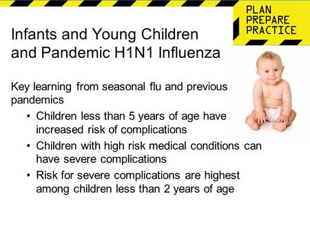 Infants and Young Children and Pandemic H1N1 Influenza Key learning from seasonal flu and previous pandemics Children less than 5 years of age have increased.