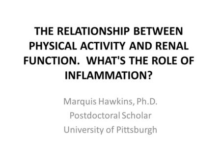 THE RELATIONSHIP BETWEEN PHYSICAL ACTIVITY AND RENAL FUNCTION. WHAT'S THE ROLE OF INFLAMMATION? Marquis Hawkins, Ph.D. Postdoctoral Scholar University.