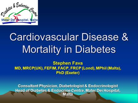 Cardiovascular Disease & Mortality in Diabetes Stephen Fava MD, MRCP(UK), FEFIM, FACP, FRCP (Lond), MPhil (Malta), PhD (Exeter) Consultant Physician, Diabetologist.