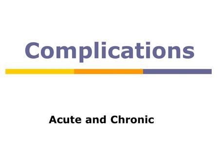 Complications Acute and Chronic. Complications  Acute: sudden onset usually reversible  Chronic: gradual onset can be irreversible.