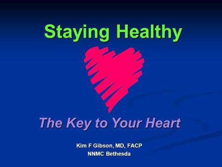 Staying Healthy Kim F Gibson, MD, FACP NNMC Bethesda The Key to Your Heart.