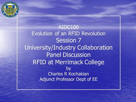 AIDC100 Evolution of an RFID Revolution Session 7 University/Industry Collaboration Panel Discussion RFID at Merrimack College by Charles R Kochakian Adjunct.