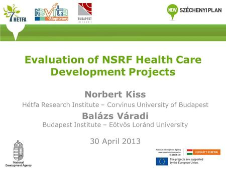 Evaluation of NSRF Health Care Development Projects Norbert Kiss Hétfa Research Institute – Corvinus University of Budapest Balázs Váradi Budapest Institute.
