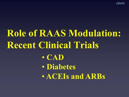 Role of RAAS Modulation: Recent Clinical Trials CAD Diabetes ACEIs and ARBs VBWG.