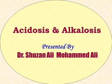 Acidosis & Alkalosis Presented By Dr. Shuzan Ali Mohammed Ali.