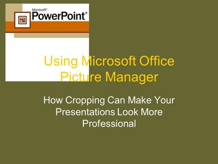 Using Microsoft Office Picture Manager How Cropping Can Make Your Presentations Look More Professional.