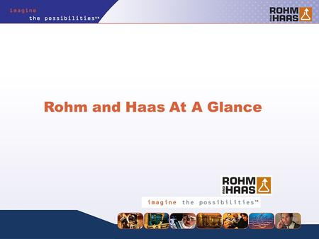 Rohm and Haas At A Glance. We are a specialty materials company with an excellent reputation among our customers, our suppliers and our communities. We.