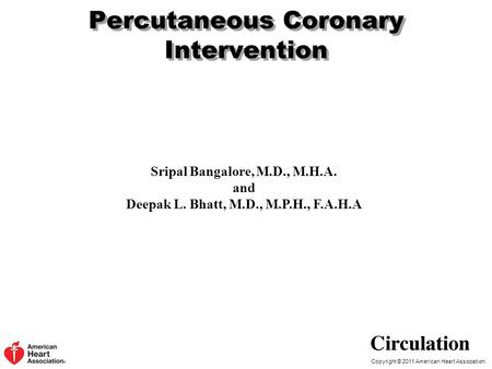 Copyright © 2011 American Heart Association. Percutaneous Coronary Intervention Sripal Bangalore, M.D., M.H.A. and Deepak L. Bhatt, M.D., M.P.H., F.A.H.A.