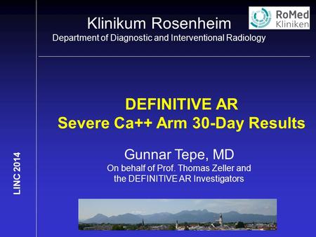 Klinikum Rosenheim Department of Diagnostic and Interventional Radiology LINC 2014 DEFINITIVE AR Severe Ca++ Arm 30-Day Results Gunnar Tepe, MD On behalf.