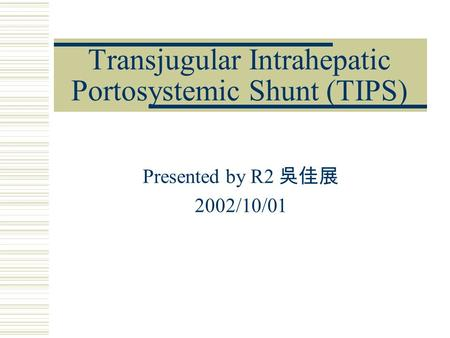 Transjugular Intrahepatic Portosystemic Shunt (TIPS) Presented by R2 吳佳展 2002/10/01.