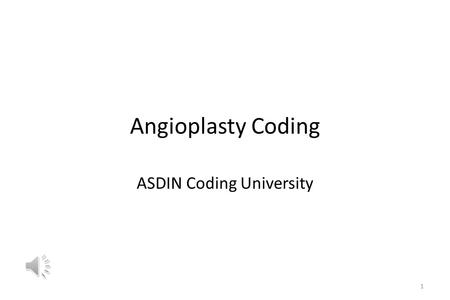 Angioplasty Coding ASDIN Coding University 1 Angioplasty Coding Angioplasty may be venous or arterial; these have different codes and special rules that.