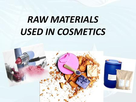 RAW MATERIALS USED IN COSMETICS. COLORSPERFUMESPRESERVATIVESANTIMICROBIALANTIOXIDANTSWATER.