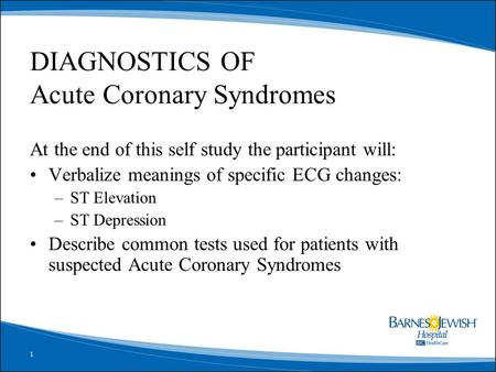 1 DIAGNOSTICS OF Acute Coronary Syndromes At the end of this self study the participant will: Verbalize meanings of specific ECG changes: –ST Elevation.