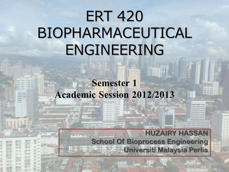 ERT 420 BIOPHARMACEUTICAL ENGINEERING ERT 420 BIOPHARMACEUTICAL ENGINEERING Semester 1 Academic Session 2012/2013 HUZAIRY HASSAN School Of Bioprocess Engineering.