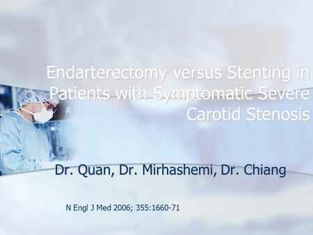 Endarterectomy versus Stenting in Patients with Symptomatic Severe Carotid Stenosis Dr. Quan, Dr. Mirhashemi, Dr. Chiang N Engl J Med 2006; 355:1660-71.