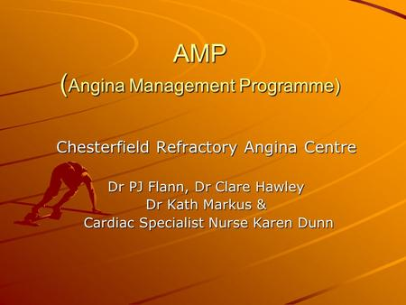 AMP ( Angina Management Programme) Chesterfield Refractory Angina Centre Dr PJ Flann, Dr Clare Hawley Dr Kath Markus & Cardiac Specialist Nurse Karen Dunn.