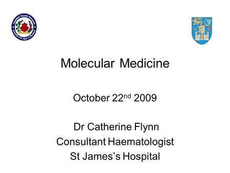 Molecular Medicine Dr Catherine Flynn Consultant Haematologist St James's Hospital October 22 nd 2009.