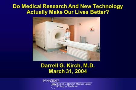Do Medical Research And New Technology Actually Make Our Lives Better? Darrell G. Kirch, M.D. March 31, 2004.