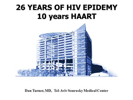 26 YEARS OF HIV EPIDEMY 10 years HAART Dan Turner, MD, Tel-Aviv Sourasky Medical Center.