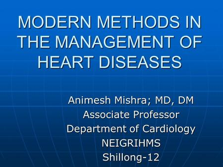 MODERN METHODS IN THE MANAGEMENT OF HEART DISEASES Animesh Mishra; MD, DM Associate Professor Department of Cardiology NEIGRIHMSShillong-12.