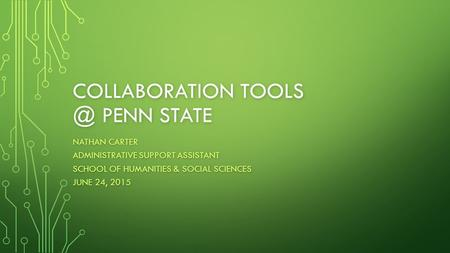 COLLABORATION PENN STATE NATHAN CARTER ADMINISTRATIVE SUPPORT ASSISTANT SCHOOL OF HUMANITIES & SOCIAL SCIENCES JUNE 24, 2015.