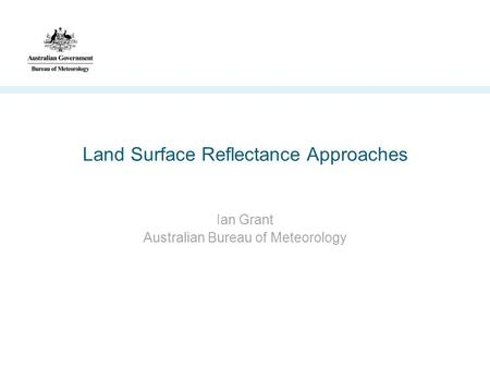 Land Surface Reflectance Approaches Ian Grant Australian Bureau of Meteorology.