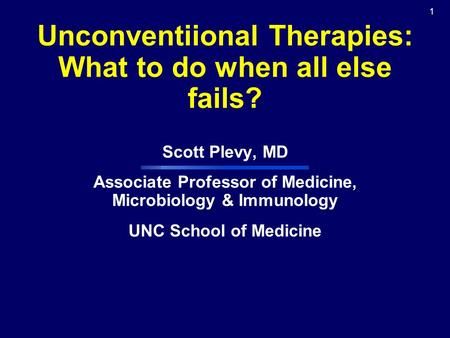 1 Unconventiional Therapies: What to do when all else fails? Scott Plevy, MD Associate Professor of Medicine, Microbiology & Immunology UNC School of Medicine.