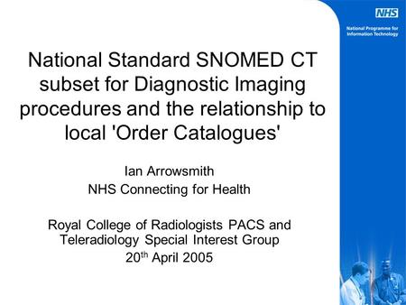 National Standard SNOMED CT subset for Diagnostic Imaging procedures and the relationship to local 'Order Catalogues' Ian Arrowsmith NHS Connecting for.