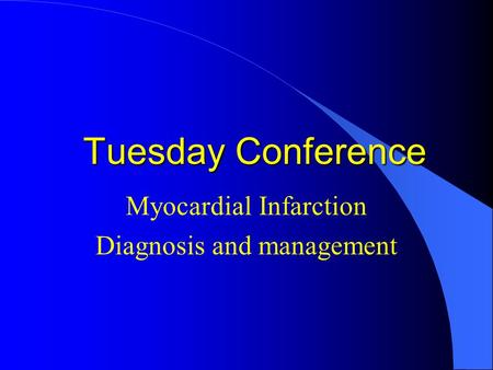 Tuesday Conference Myocardial Infarction Diagnosis and management.