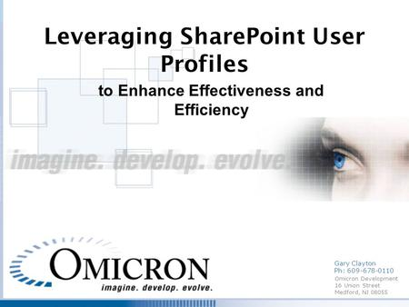 Omicron Development 16 Union Street Medford, NJ 08055 Leveraging SharePoint User Profiles to Enhance Effectiveness and Efficiency Gary Clayton Ph: 609-678-0110.