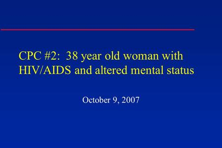 CPC #2: 38 year old woman with HIV/AIDS and altered mental status October 9, 2007.