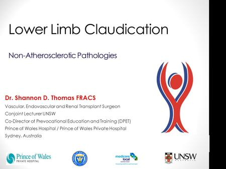 Lower Limb Claudication Non-Atherosclerotic Pathologies Dr. Shannon D. Thomas FRACS Vascular, Endovascular and Renal Transplant Surgeon Conjoint Lecturer.
