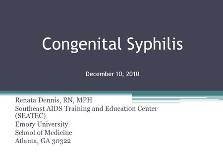 Congenital Syphilis December 10, 2010 Renata Dennis, RN, MPH Southeast AIDS Training and Education Center (SEATEC) Emory University School of Medicine.