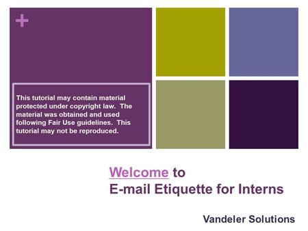 + WelcomeWelcome to E-mail Etiquette for Interns Vandeler Solutions This tutorial may contain material protected under copyright law. The material was.